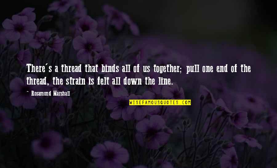 Pull Together Quotes By Rosamond Marshall: There's a thread that binds all of us
