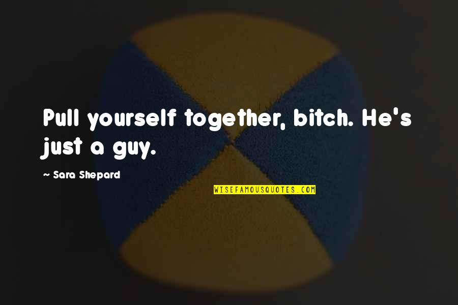 Pull Together Quotes By Sara Shepard: Pull yourself together, bitch. He's just a guy.