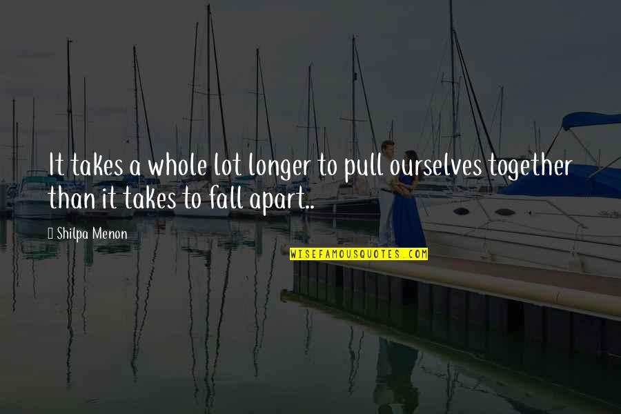 Pull Together Quotes By Shilpa Menon: It takes a whole lot longer to pull