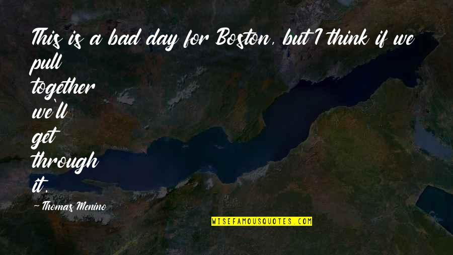 Pull Together Quotes By Thomas Menino: This is a bad day for Boston, but