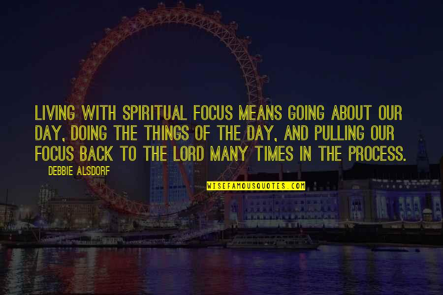 Pulling Back Quotes By Debbie Alsdorf: Living with spiritual focus means going about our