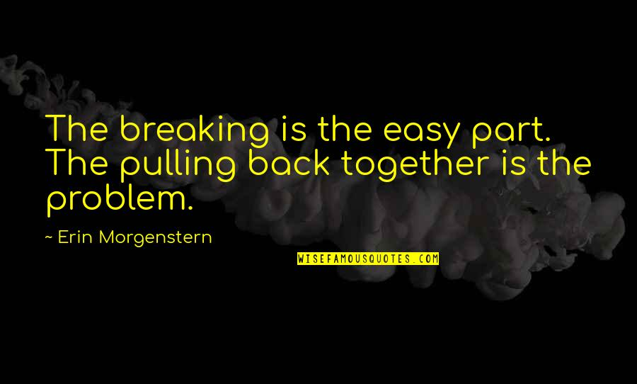 Pulling Back Quotes By Erin Morgenstern: The breaking is the easy part. The pulling