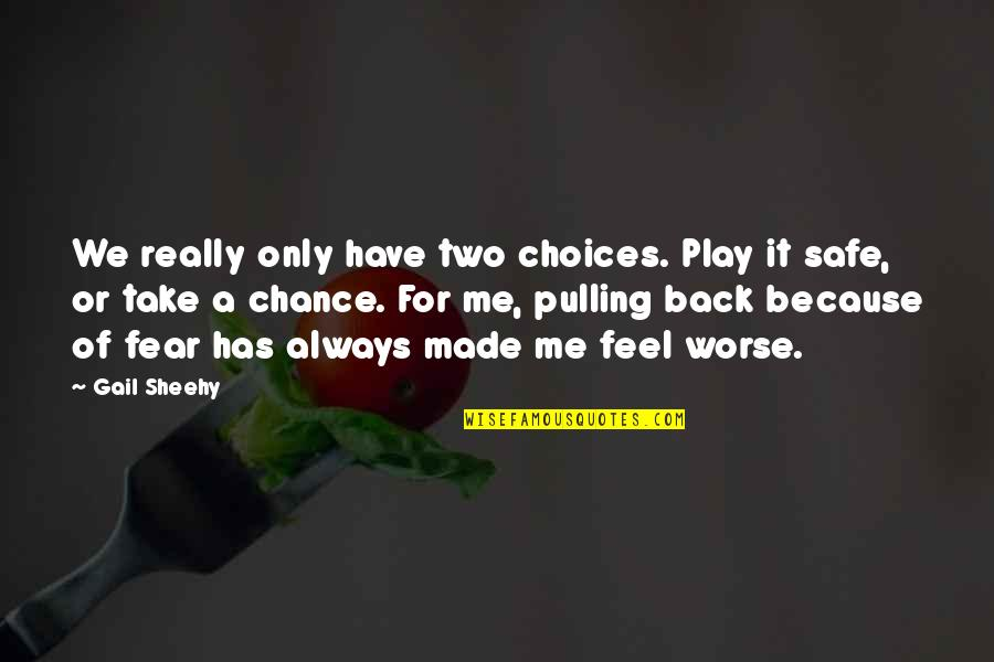 Pulling Back Quotes By Gail Sheehy: We really only have two choices. Play it
