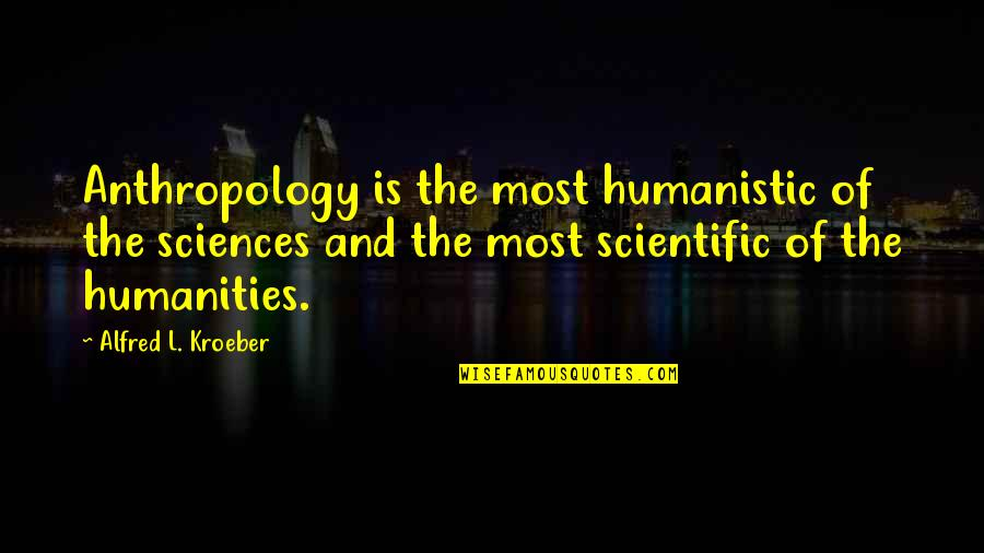 Pulm Quotes By Alfred L. Kroeber: Anthropology is the most humanistic of the sciences