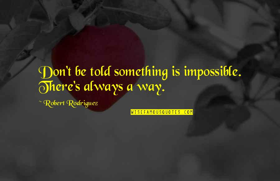 Pulm Quotes By Robert Rodriguez: Don't be told something is impossible. There's always