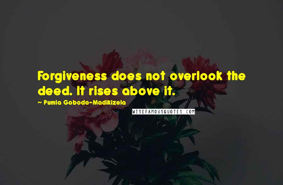 Pumla Gobodo-Madikizela quotes: Forgiveness does not overlook the deed. It rises above it.