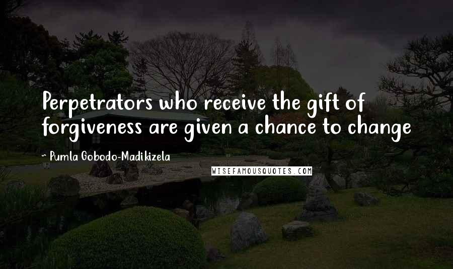 Pumla Gobodo-Madikizela quotes: Perpetrators who receive the gift of forgiveness are given a chance to change