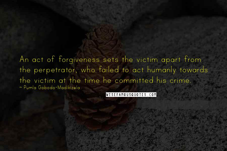 Pumla Gobodo-Madikizela quotes: An act of forgiveness sets the victim apart from the perpetrator, who failed to act humanly towards the victim at the time he committed his crime.