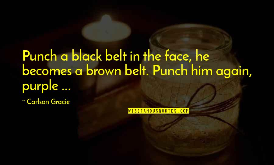 Punch Your Face Quotes By Carlson Gracie: Punch a black belt in the face, he