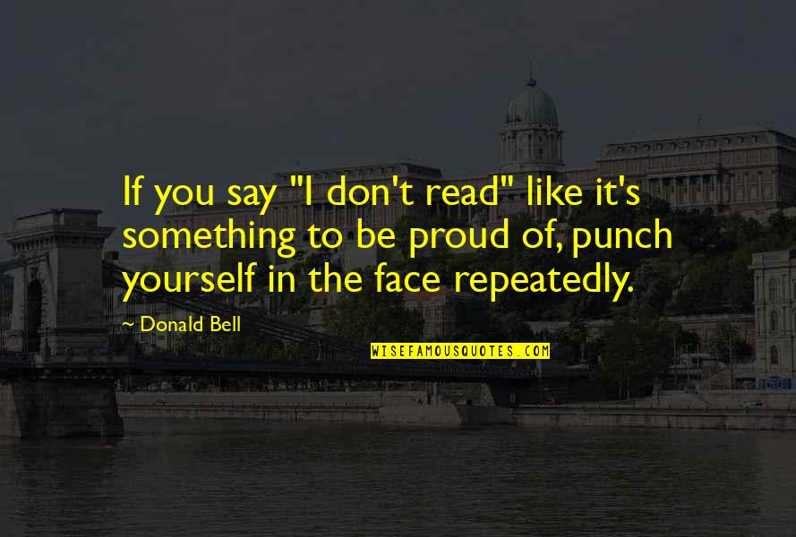 """Punch Your Face Quotes By Donald Bell: If you say """"I don't read"""" like it's"""