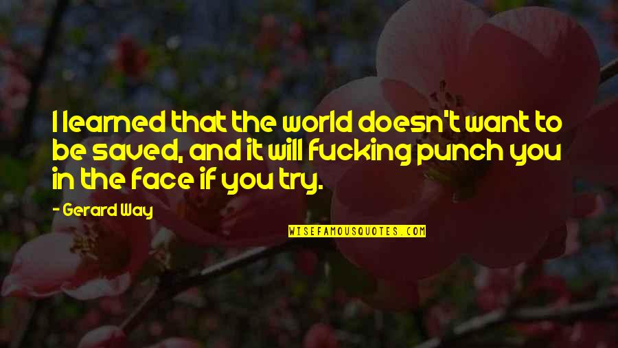 Punch Your Face Quotes By Gerard Way: I learned that the world doesn't want to