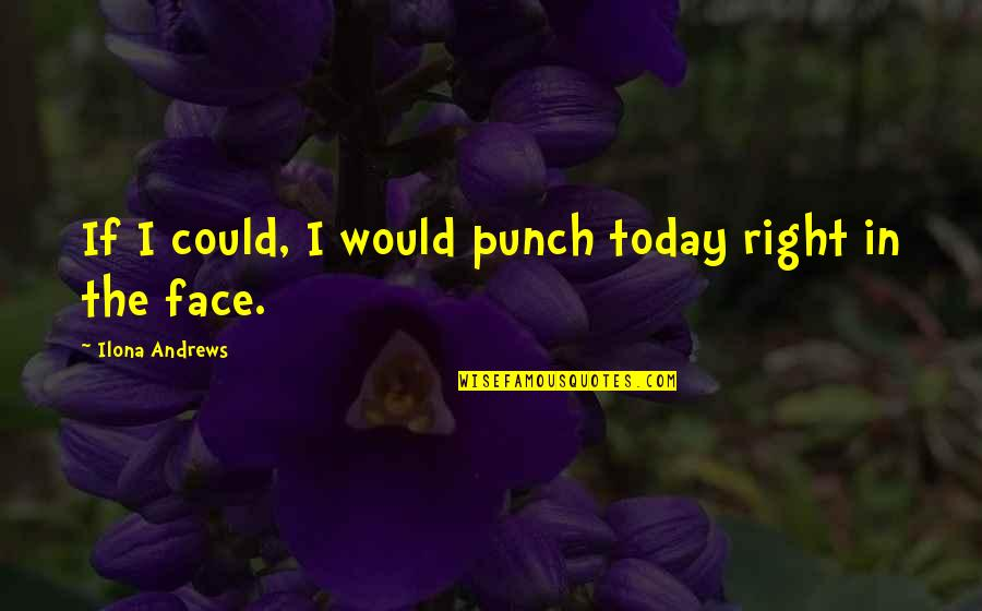 Punch Your Face Quotes By Ilona Andrews: If I could, I would punch today right