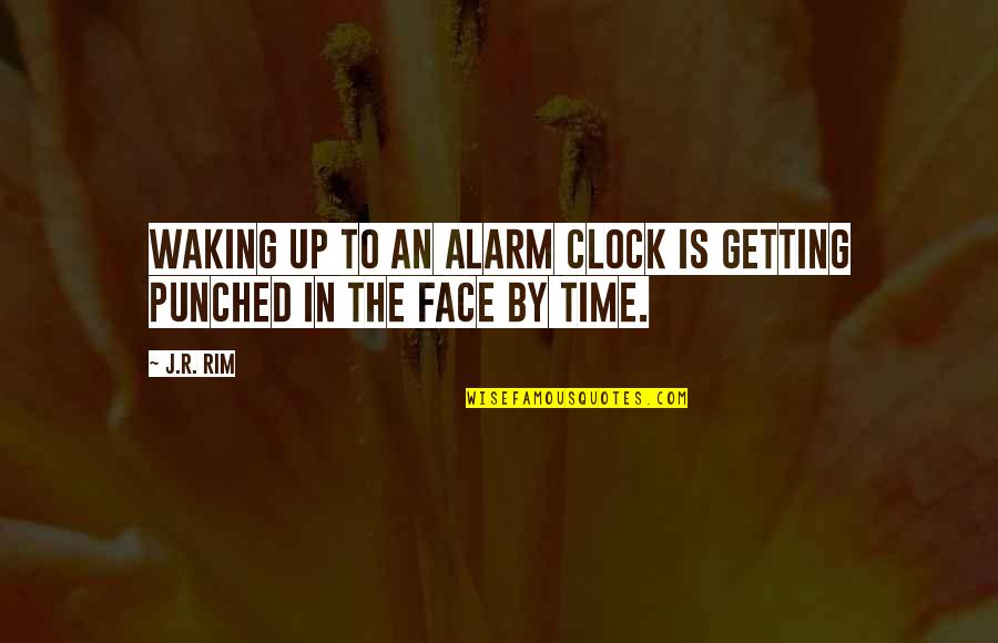 Punch Your Face Quotes By J.R. Rim: Waking up to an alarm clock is getting