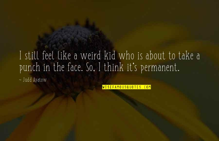 Punch Your Face Quotes By Judd Apatow: I still feel like a weird kid who