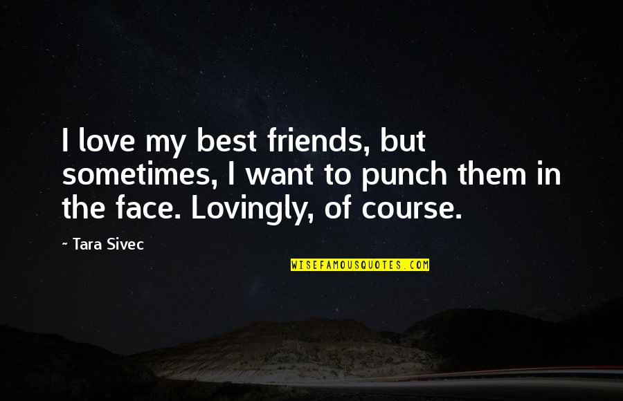 Punch Your Face Quotes By Tara Sivec: I love my best friends, but sometimes, I