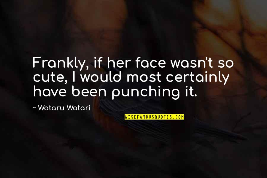Punch Your Face Quotes By Wataru Watari: Frankly, if her face wasn't so cute, I