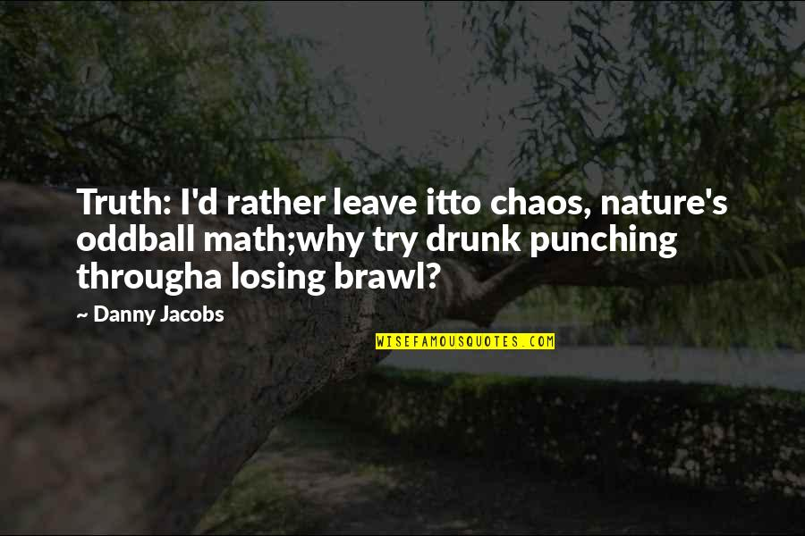 Punching Quotes By Danny Jacobs: Truth: I'd rather leave itto chaos, nature's oddball