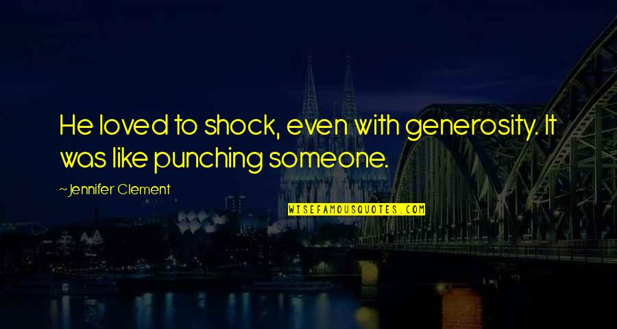 Punching Quotes By Jennifer Clement: He loved to shock, even with generosity. It