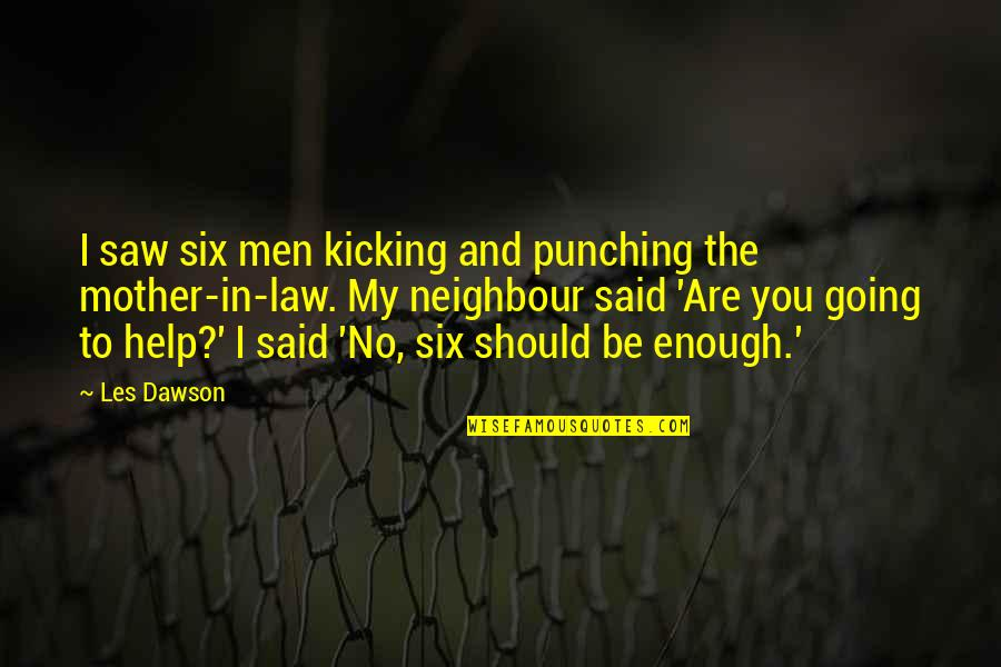 Punching Quotes By Les Dawson: I saw six men kicking and punching the