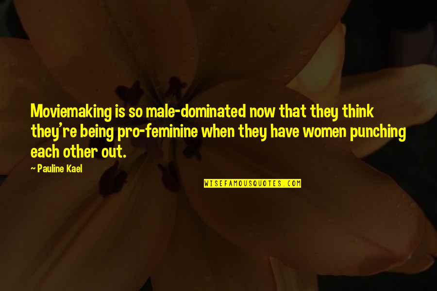 Punching Quotes By Pauline Kael: Moviemaking is so male-dominated now that they think