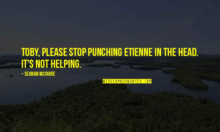 Punching Quotes By Seanan McGuire: Toby, please stop punching Etienne in the head.
