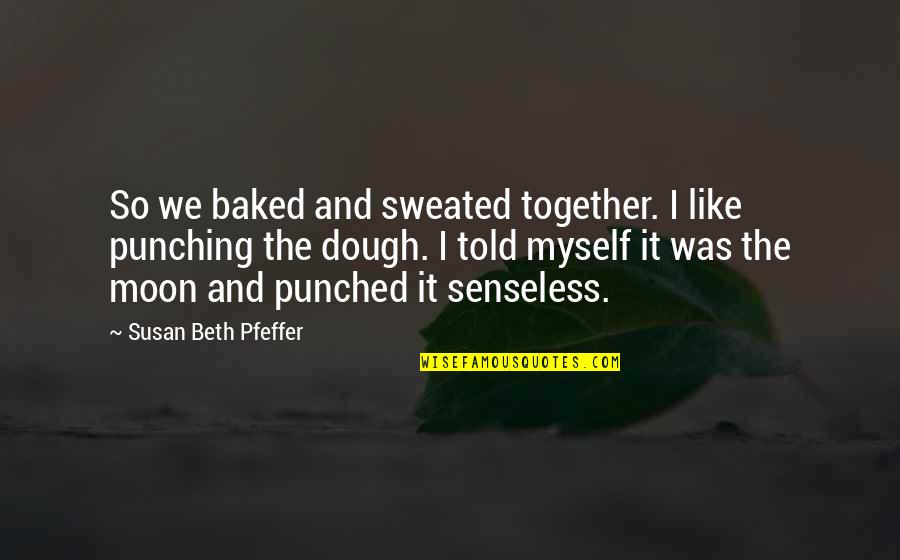 Punching Quotes By Susan Beth Pfeffer: So we baked and sweated together. I like