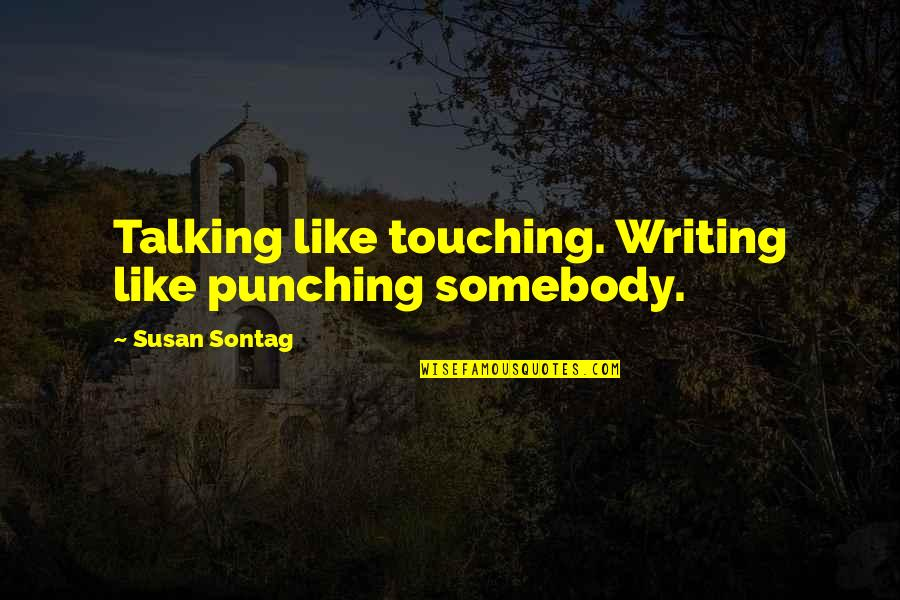 Punching Quotes By Susan Sontag: Talking like touching. Writing like punching somebody.