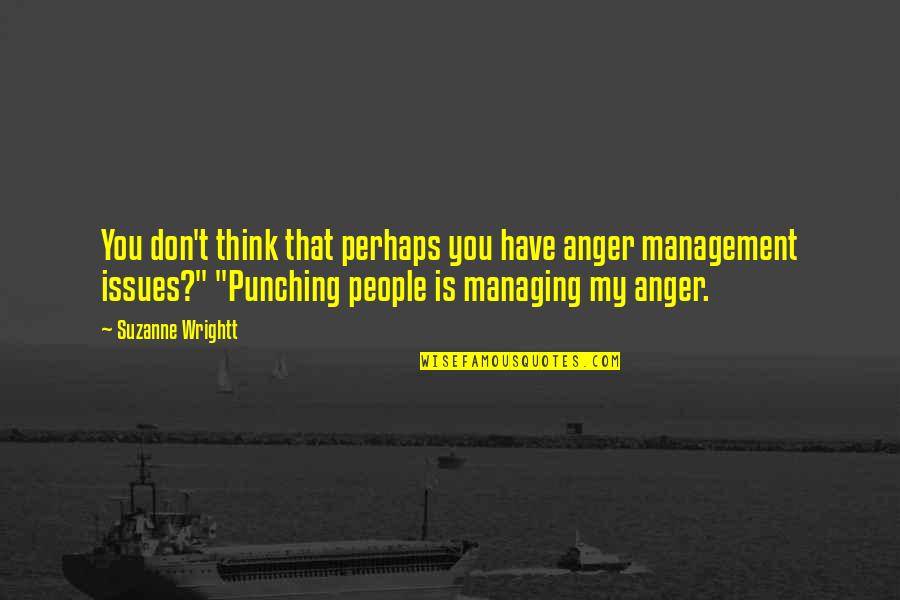 Punching Quotes By Suzanne Wrightt: You don't think that perhaps you have anger