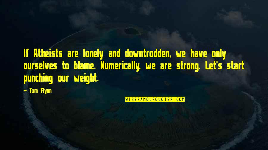 Punching Quotes By Tom Flynn: If Atheists are lonely and downtrodden, we have