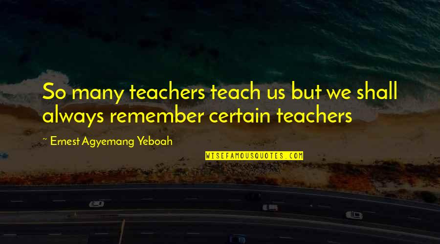 Punching Walls Quotes By Ernest Agyemang Yeboah: So many teachers teach us but we shall