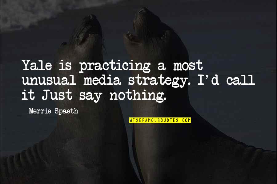 Punching Walls Quotes By Merrie Spaeth: Yale is practicing a most unusual media strategy.