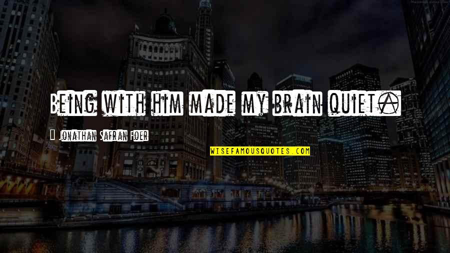 Punjaban Jatti Quotes By Jonathan Safran Foer: Being with him made my brain quiet.