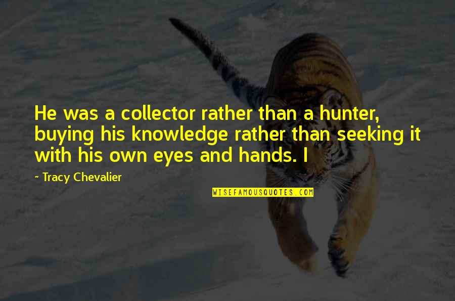 Puppet Escape Double Quotes By Tracy Chevalier: He was a collector rather than a hunter,