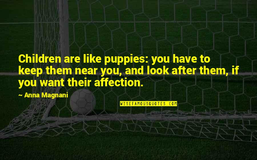 Puppies Quotes By Anna Magnani: Children are like puppies: you have to keep