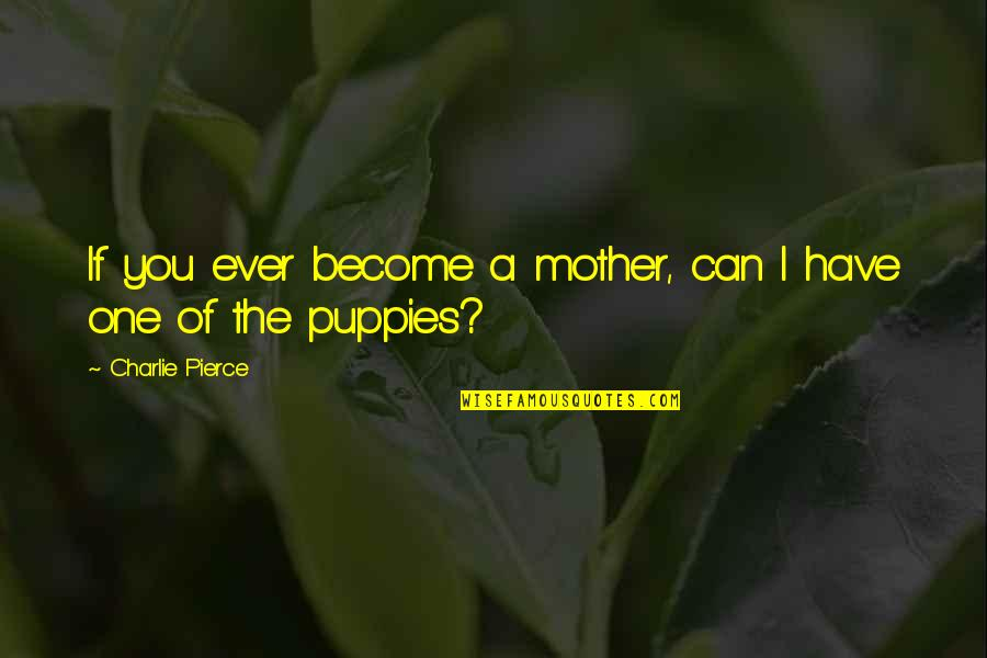 Puppies Quotes By Charlie Pierce: If you ever become a mother, can I