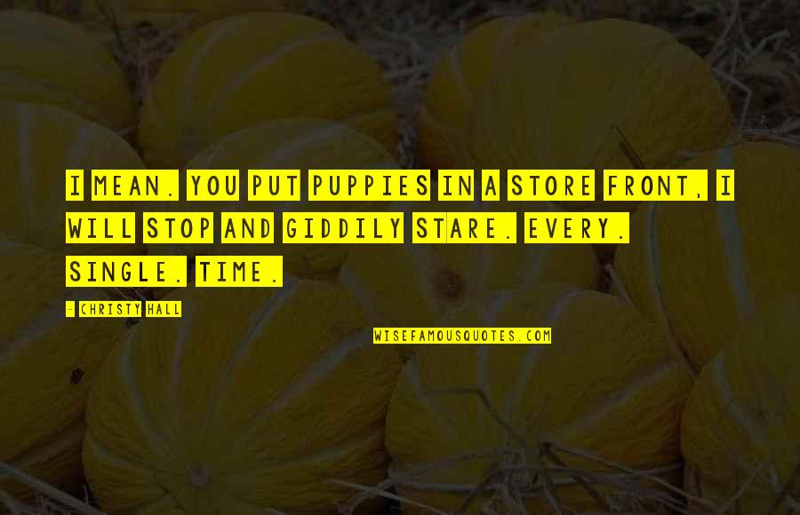 Puppies Quotes By Christy Hall: I mean. You put puppies in a store