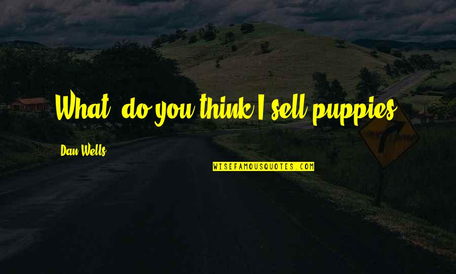 Puppies Quotes By Dan Wells: What, do you think I sell puppies?
