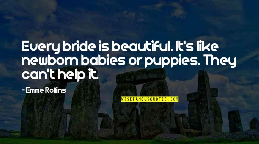 Puppies Quotes By Emme Rollins: Every bride is beautiful. It's like newborn babies