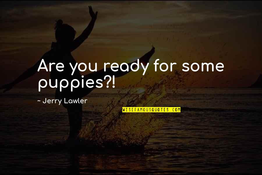 Puppies Quotes By Jerry Lawler: Are you ready for some puppies?!