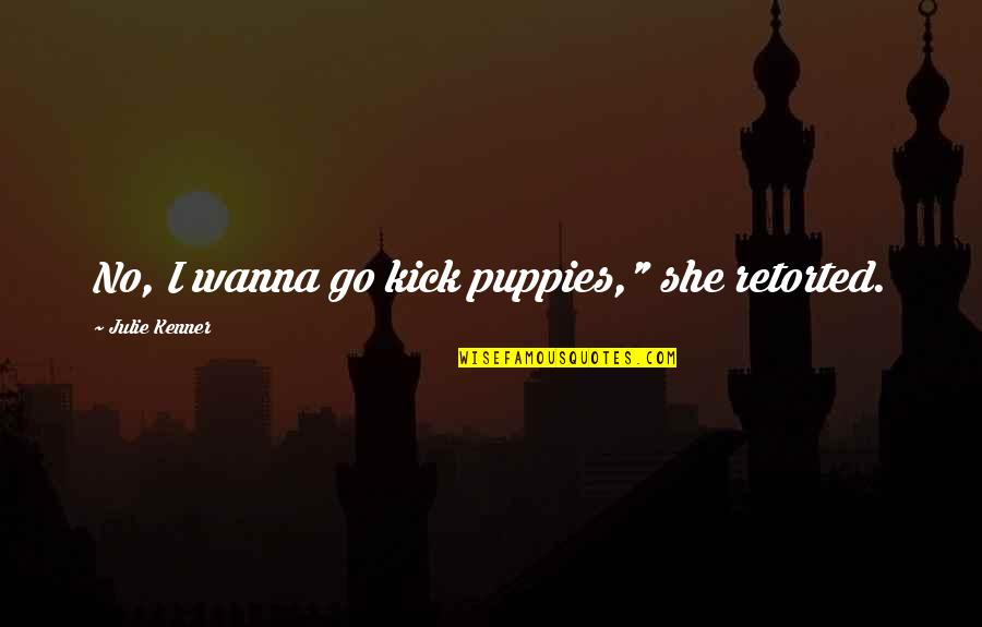 "Puppies Quotes By Julie Kenner: No, I wanna go kick puppies,"" she retorted."