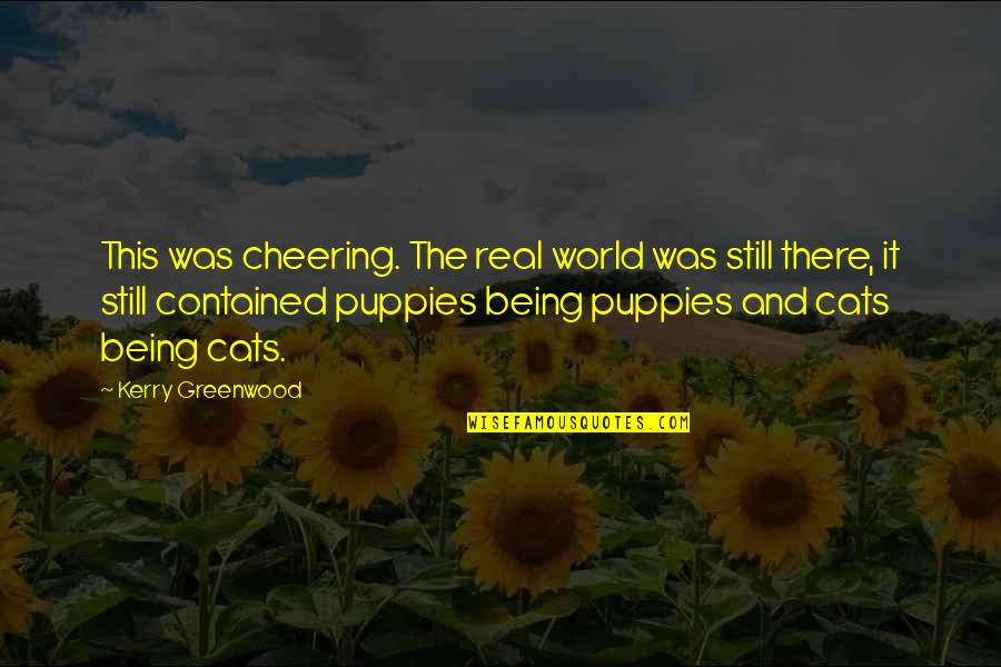 Puppies Quotes By Kerry Greenwood: This was cheering. The real world was still
