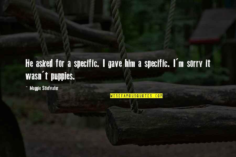 Puppies Quotes By Maggie Stiefvater: He asked for a specific. I gave him