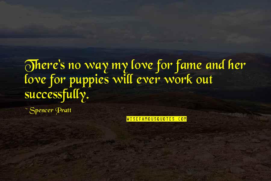 Puppies Quotes By Spencer Pratt: There's no way my love for fame and