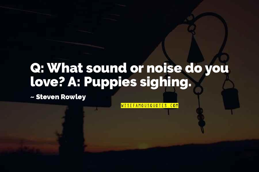 Puppies Quotes By Steven Rowley: Q: What sound or noise do you love?