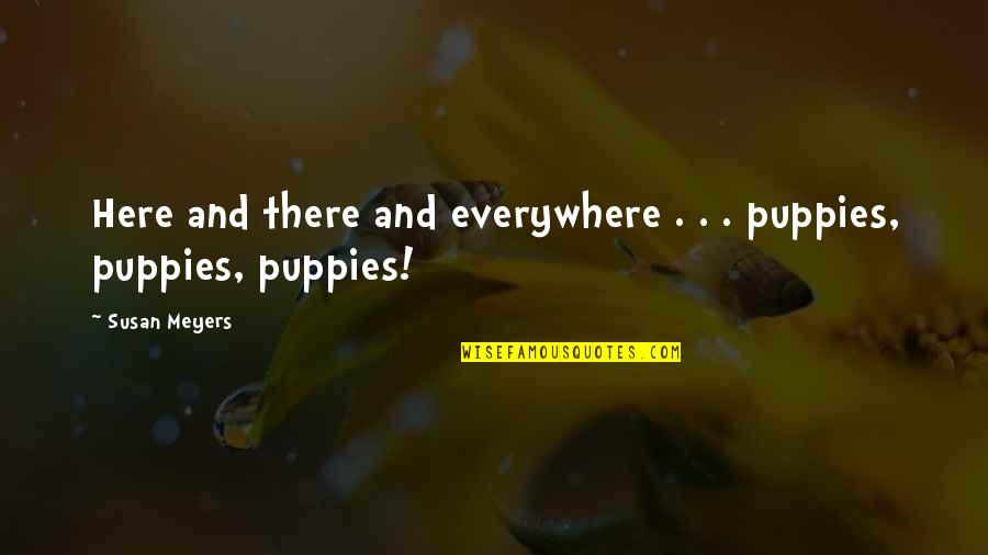 Puppies Quotes By Susan Meyers: Here and there and everywhere . . .