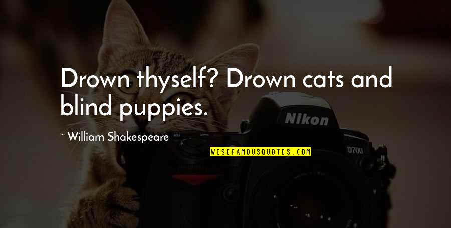 Puppies Quotes By William Shakespeare: Drown thyself? Drown cats and blind puppies.