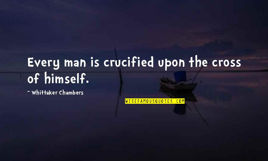Pure Awesomeness Quotes By Whittaker Chambers: Every man is crucified upon the cross of
