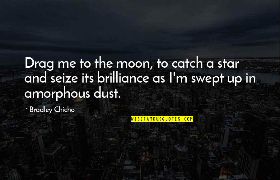 Purgatories Quotes By Bradley Chicho: Drag me to the moon, to catch a