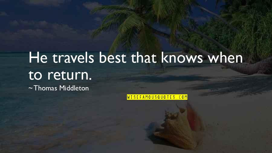 Purge Famous Quotes By Thomas Middleton: He travels best that knows when to return.