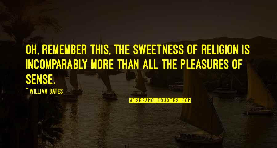 Puritan Life Quotes By William Bates: Oh, remember this, the sweetness of religion is